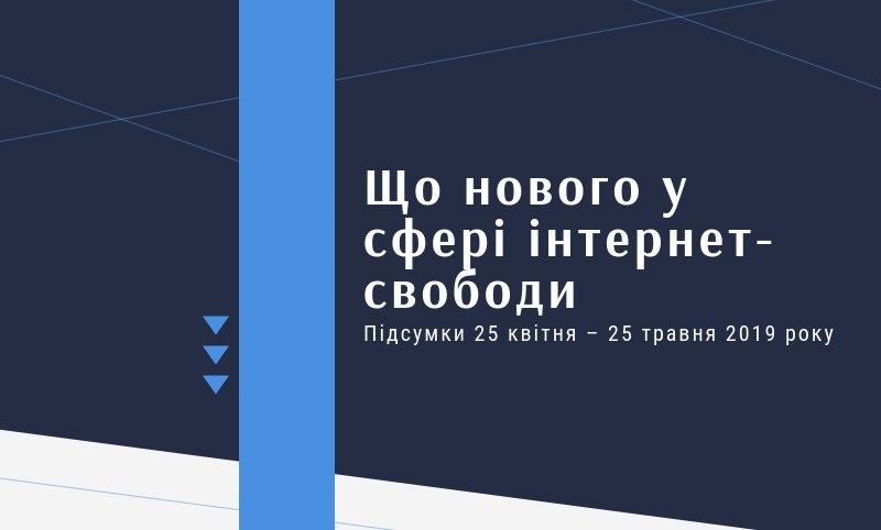 Що нового в сфері інтернет-свободи в Україні? Підсумки 25 квітня – 25 травня 2019 року