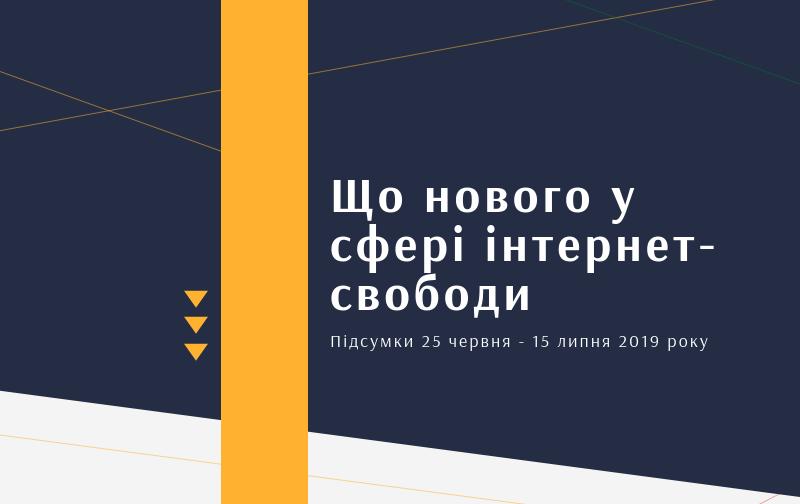 Що нового в сфері Інтернет-свободи в Україні? Підсумки 25 червня – 15 липня 2019 року